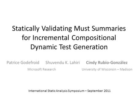 Statically Validating Must Summaries for Incremental Compositional Dynamic Test Generation Patrice Godefroid Shuvendu K. Lahiri Cindy Rubio-González International.
