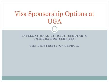 INTERNATIONAL STUDENT, SCHOLAR & IMMIGRATION SERVICES THE UNIVERSITY OF GEORGIA Visa Sponsorship Options at UGA.