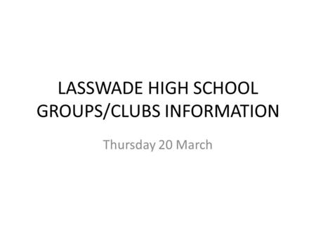 LASSWADE HIGH SCHOOL GROUPS/CLUBS INFORMATION Thursday 20 March.