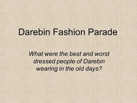 Darebin Fashion Parade What were the best and worst dressed people of Darebin wearing in the old days?