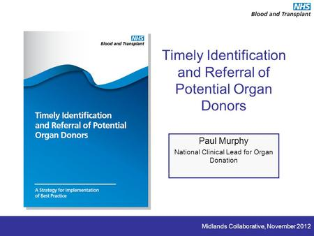 Midlands Collaborative, November 2012 Timely Identification and Referral of Potential Organ Donors Paul Murphy National Clinical Lead for Organ Donation.