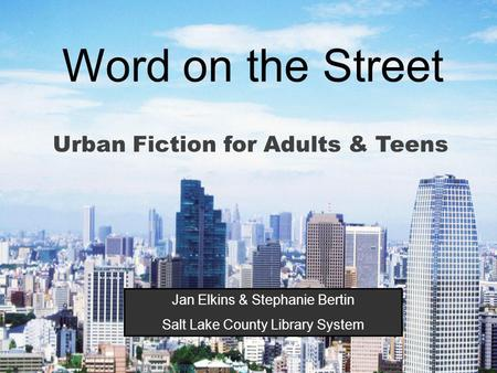Word on the Street Urban Fiction for Adults & Teens Jan Elkins & Stephanie Bertin Salt Lake County Library System.