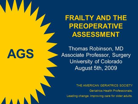 FRAILTY AND THE PREOPERATIVE ASSESSMENT Thomas Robinson, MD Associate Professor, Surgery University of Colorado August 5th, 2009 THE AMERICAN GERIATRICS.