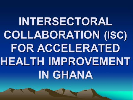 INTERSECTORAL COLLABORATION (ISC) FOR ACCELERATED HEALTH IMPROVEMENT IN GHANA.