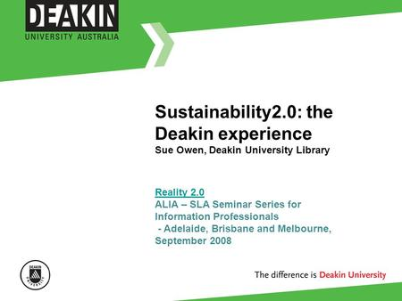Sustainability2.0: the Deakin experience Sue Owen, Deakin University Library Reality 2.0 Reality 2.0 ALIA – SLA Seminar Series for Information Professionals.