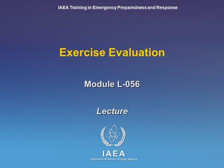 IAEA Training in Emergency Preparedness and Response Exercise Evaluation Lecture Module L-056.
