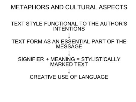 METAPHORS AND CULTURAL ASPECTS TEXT STYLE FUNCTIONAL TO THE AUTHORS INTENTIONS TEXT FORM AS AN ESSENTIAL PART OF THE MESSAGE SIGNIFIER + MEANING = STYLISTICALLY.