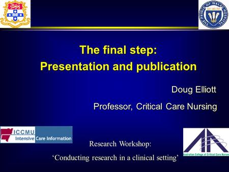 Doug Elliott Professor, Critical Care Nursing The final step: Presentation and publication Research Workshop: Conducting research in a clinical setting.