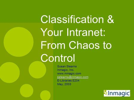 Classification & Your Intranet: From Chaos to Control Susan Stearns Inmagic, Inc.  E-Libraries E204 May, 2003.