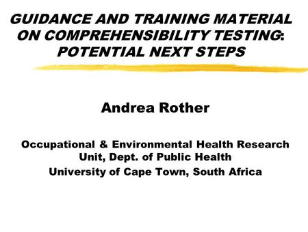 GUIDANCE AND TRAINING MATERIAL ON COMPREHENSIBILITY TESTING: POTENTIAL NEXT STEPS Andrea Rother Occupational & Environmental Health Research Unit, Dept.