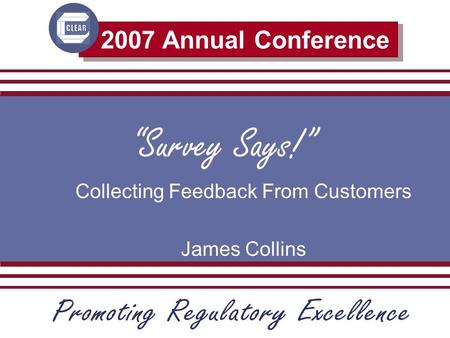 2007 Annual Conference Survey Says! Collecting Feedback From Customers James Collins.