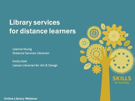 Library services for distance learners Online Library Webinar Leanne Young Distance Services Librarian Emily Dott Liaison Librarian for Art & Design.