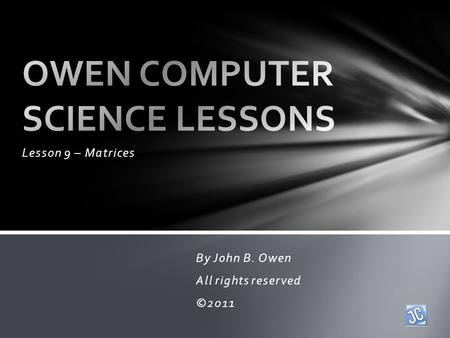 Lesson 9 – Matrices By John B. Owen All rights reserved ©2011.