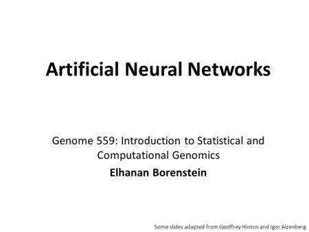Genome 559: Introduction to Statistical and Computational Genomics Elhanan Borenstein Artificial Neural Networks Some slides adapted from Geoffrey Hinton.