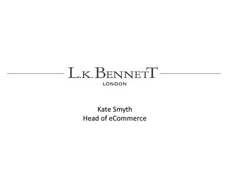 Kate Smyth Head of eCommerce. British fashion house L.K. Bennett is known for its elegant and sophisticated collection of shoes, clothes and accessories.