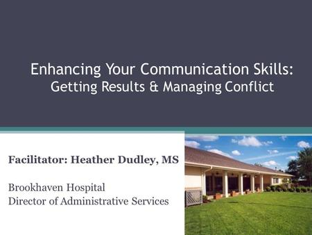 Enhancing Your Communication Skills: Getting Results & Managing Conflict Facilitator: Heather Dudley, MS Brookhaven Hospital Director of Administrative.