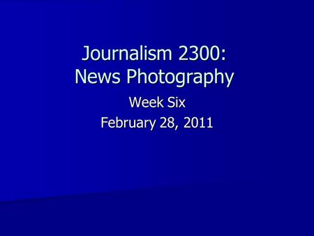Journalism 2300: News Photography Week Six February 28, 2011.