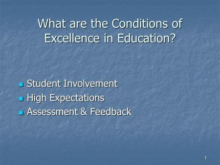 1 What are the Conditions of Excellence in Education? Student Involvement Student Involvement High Expectations High Expectations Assessment & Feedback.