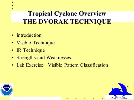 RAMMT/CIRA Tropical Cyclone Overview THE DVORAK TECHNIQUE Introduction Visible Technique IR Technique Strengths and Weaknesses Lab Exercise: Visible Pattern.