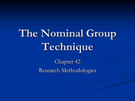 The Nominal Group Technique Chapter 42 Research Methodologies.