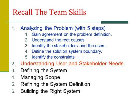 Recall The Team Skills 1. Analyzing the Problem (with 5 steps) 1.Gain agreement on the problem definition. 2.Understand the root causes 3.Identify the.