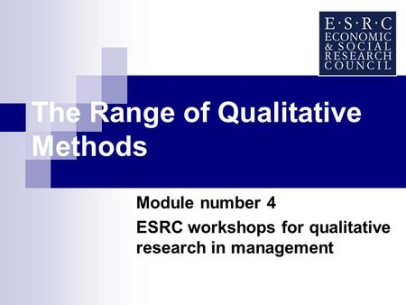 The Range of Qualitative Methods Module number 4 ESRC workshops for qualitative research in management.