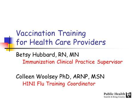 Vaccination Training for Health Care Providers Betsy Hubbard, RN, MN Immunization Clinical Practice Supervisor Colleen Woolsey PhD, ARNP, MSN H1N1 Flu.