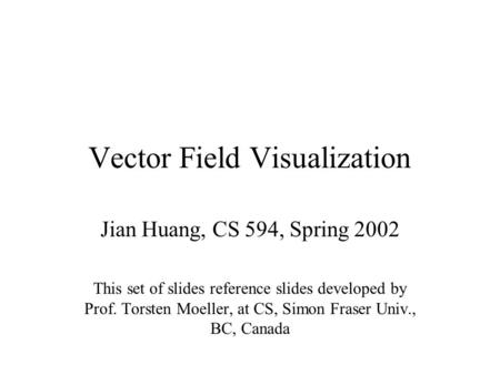 Vector Field Visualization Jian Huang, CS 594, Spring 2002 This set of slides reference slides developed by Prof. Torsten Moeller, at CS, Simon Fraser.