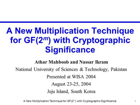 1 A New Multiplication Technique for GF(2 m ) with Cryptographic Significance Athar Mahboob and Nassar Ikram National University of Sciences & Technology,
