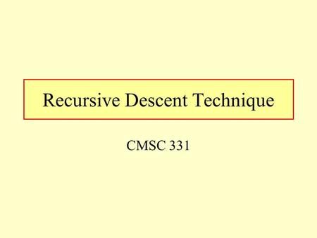 Recursive Descent Technique CMSC 331. UMBC 2 The Header /* This program matches the following A -> B { '|' B } B -> C { '&' C } C -> D { '^' D } D ->