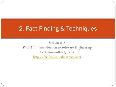 Session # 2 SWE 211 – Introduction to Software Engineering Lect. Amanullah Quadri  2. Fact Finding & Techniques.