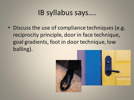 IB syllabus says…. Discuss the use of compliance techniques (e.g. reciprocity principle, door in face technique, goal gradients, foot in door technique,