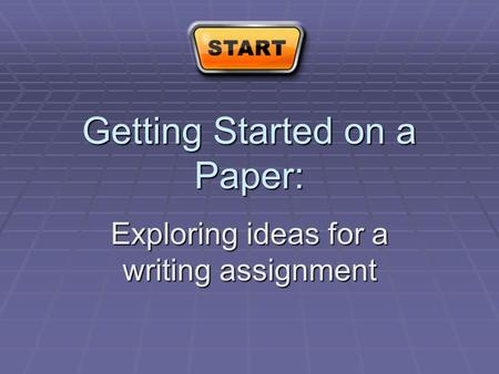 Getting Started on a Paper: Exploring ideas for a writing assignment.