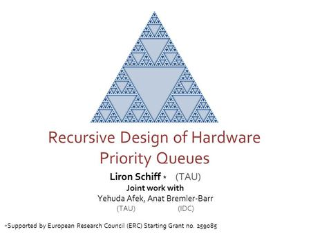 Liron Schiff * (TAU) Joint work with Yehuda Afek, Anat Bremler-Barr (TAU) (IDC) Recursive Design of Hardware Priority Queues Supported by European Research.
