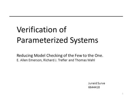 1 Verification of Parameterized Systems Reducing Model Checking of the Few to the One. E. Allen Emerson, Richard J. Trefler and Thomas Wahl Junaid Surve.