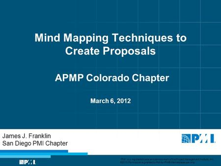 Mind Mapping Techniques to Create Proposals APMP Colorado Chapter March 6, 2012 James J. Franklin San Diego PMI Chapter PMI is a registered trade and service.