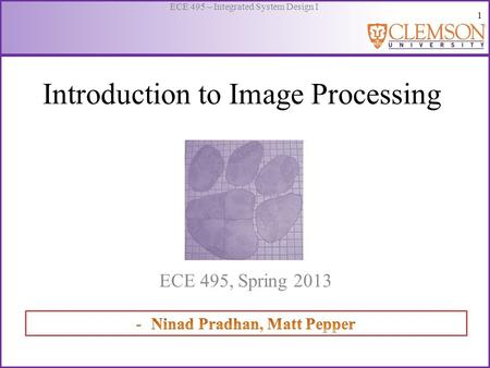 1 ECE 495 – Integrated System Design I Introduction to Image Processing ECE 495, Spring 2013.