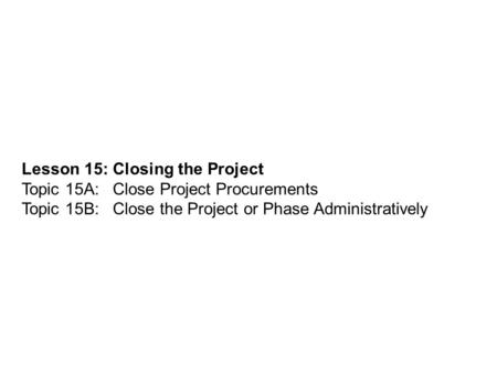 Lesson 15: Closing the Project Topic 15A: Close Project Procurements Topic 15B: Close the Project or Phase Administratively.