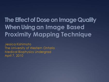 Jessica Kishimoto The University of Western Ontario Medical Biophysics Undergrad April 7, 2010 The Effect of Dose on Image Quality When Using an Image.