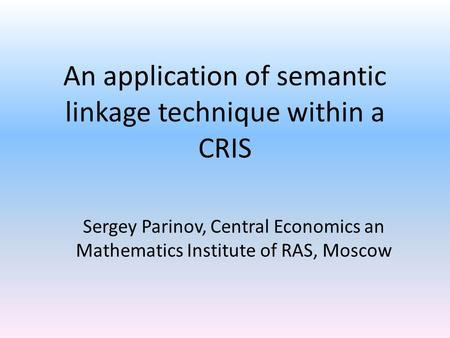 An application of semantic linkage technique within a CRIS Sergey Parinov, Central Economics an Mathematics Institute of RAS, Moscow.