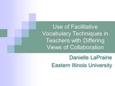 Use of Facilitative Vocabulary Techniques in Teachers with Differing Views of Collaboration Danielle LaPrairie Eastern Illinois University.