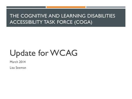 THE COGNITIVE AND LEARNING DISABILITIES ACCESSIBILITY TASK FORCE (COGA) Update for WCAG March 2014 Lisa Seeman.