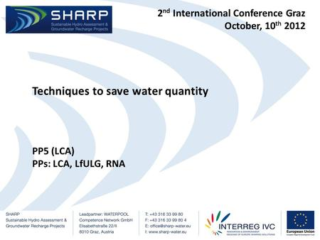 2 nd International Conference Graz October, 10 th 2012 Techniques to save water quantity PP5 (LCA) PPs: LCA, LfULG, RNA.