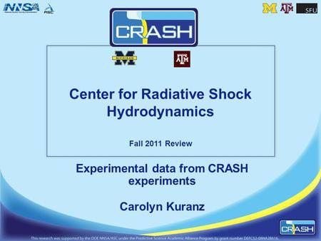 Center for Radiative Shock Hydrodynamics Fall 2011 Review Experimental data from CRASH experiments Carolyn Kuranz.