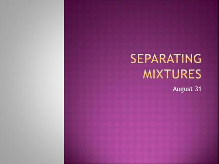 August 31. How can you separate mixtures? Separating is based on the difference in physical properties of the substances… Think about how you would separate.