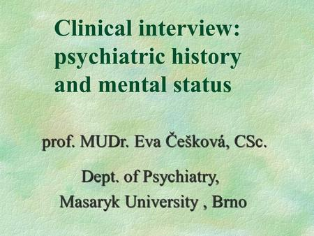 Clinical interview: psychiatric history and mental status prof. MUDr. Eva Češková, CSc. Dept. of Psychiatry, Dept. of Psychiatry, Masaryk University, Brno.