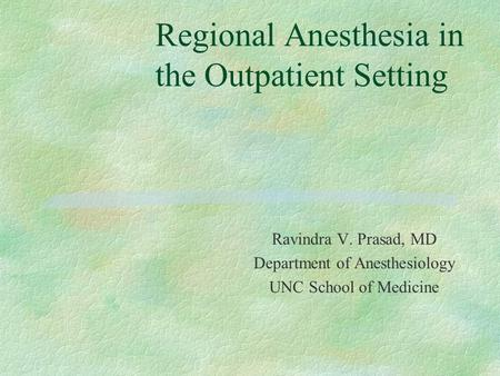 Regional Anesthesia in the Outpatient Setting Ravindra V. Prasad, MD Department of Anesthesiology UNC School of Medicine.