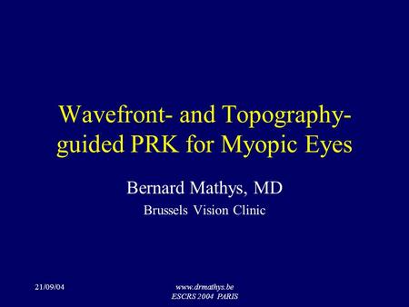 21/09/04www.drmathys.be ESCRS 2004 PARIS Wavefront- and Topography- guided PRK for Myopic Eyes Bernard Mathys, MD Brussels Vision Clinic.