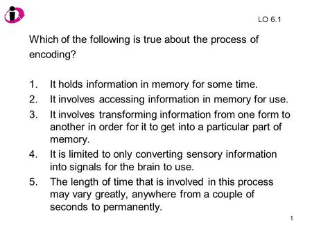 Which of the following is true about the process of encoding?