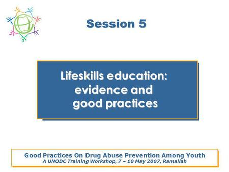 Good Practices On Drug Abuse Prevention Among Youth A UNODC Training Workshop, 7 – 10 May 2007, Ramallah Session 5 Lifeskills education: evidence and good.